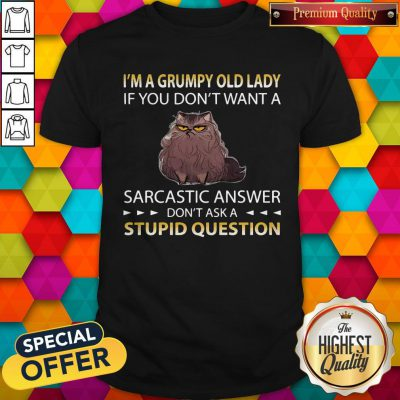 Cat I'm A Grumpy Old Lady If You Don't Want A Sarcastic Answer Don't Ask A Stupid Question Shirt