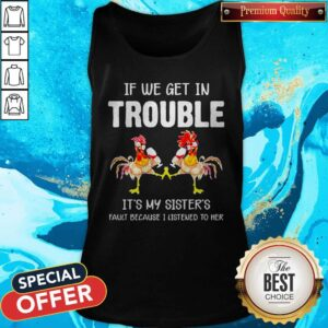Chicken If We Get In Trouble Is't My Sister's Fault Because I Listened To Her Tank Top