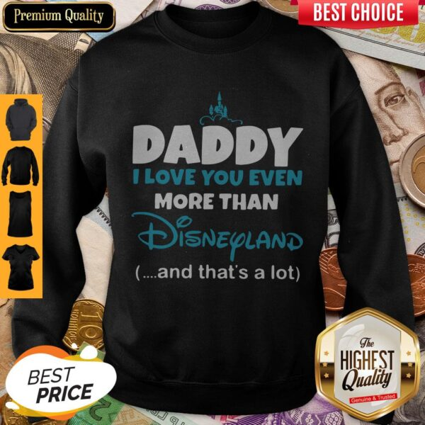 Daddy I Love You Even More Than Disneyland And That's A Lot Sweatshirt