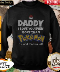 Daddy I Love You Even More Than Pokemon And That's A Lot Sweatshirt