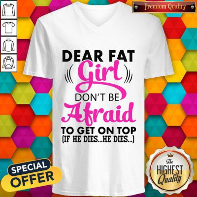 Dear Fat Girl Don't Be Afraid To Get On Top If He Dies He Dies V-neck