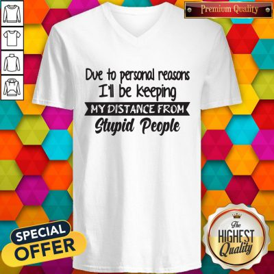Due To Personal Reasons I'll Be Keeping My Distance From Stupid People V-neck