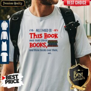 All I Need Is This Book And That Other Books And Those Books Over There Shirt
