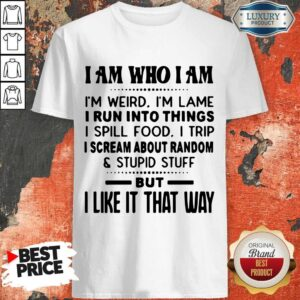 I Am Who I Am I'm Weird I'm Lame I Run Into Things I Spill Food I Trip I Scream About Random And Stupid Stuff But I Like It That Way Shirt