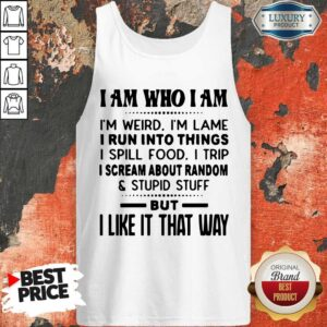 I Am Who I Am I'm Weird I'm Lame I Run Into Things I Spill Food I Trip I Scream About Random And Stupid Stuff But I Like It That Way Tank Top
