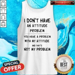 I Don't Have An Attitude Problem And That's Not My Problem Tank Top