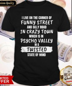 I Live On The Corner Of Funny Street And Silly Town Which Is In Psycho Valley In A Twisted State Of Mind Shirt