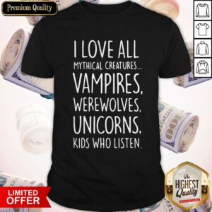 I Love All Mythical Creatures Vampires Werewolves Unicorns Kids Who Listen Shirt