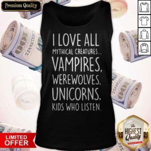 I Love All Mythical Creatures Vampires Werewolves Unicorns Kids Who Listen Tank Top