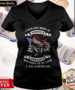 I Was Not Born America Was Born On My Land I Am America V-neck
