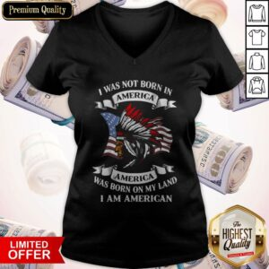 I Was Not Born America Was Born On My Land I Am America V-neck