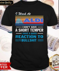 I Work At ALDI I Don't Have A Short Temper I Have A Quick Reaction To Bullshit Vintage Shirt