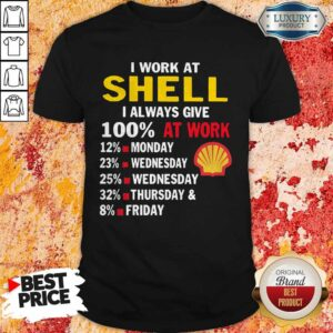 I Work At Shell I Always Give 100 At Work Shirt