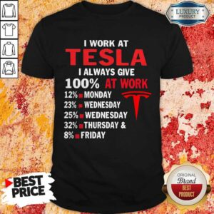 I Work At Tesla I Always Give 100 At Work Shirt