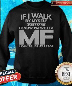 If I Walk By Myself At Least I Know I'm With A MF I Can Trust At Least Sweatshirt