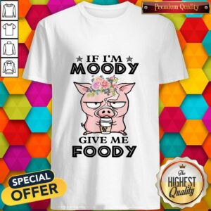 If Im Moody Give Me Foody Pig Coffee Shirt