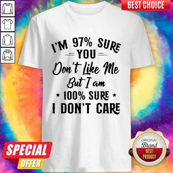 I'm 97 Sure You Don't Like Me But I Am 100 Sure I Don't Care Shirt