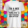 Im A Mix Of Really Sweet And Dont Freaking Mess With Me Shirt