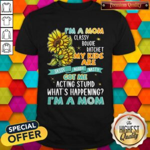 Im A Mom Classy Bougie Ratchet My Kids Are Got Me Acting Stupid Whats Happening Im A Mom Sun Flo Shirt