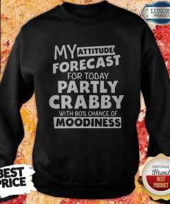 My Attitude Forecast For Today Partly Crabby With 80% Cance Sweatshirt