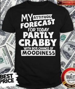 My Attitude Forecast For Today Party Crabby With 80′ Chance Of Moodiness Shirt