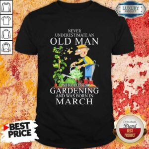 Never Underestimate An Old Man Who Loves Gardening And Was Born In March Shirt