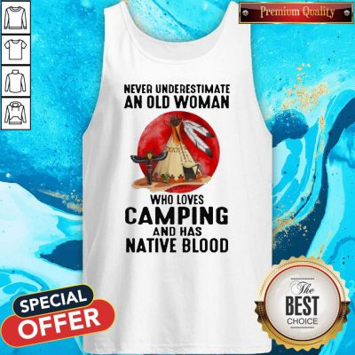 Never Underestimate Old Woman Who Loves Camping And Has Native Blood Tank Top