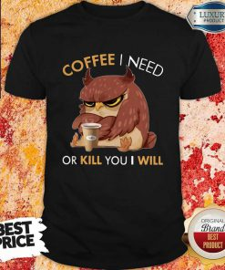 Owl Coffee I Need Or Kill You I Will Shirt