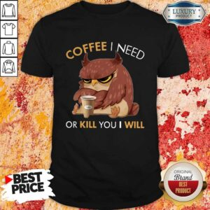 Owl Coffee I Need Or Kill You I Will Shirt