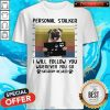 Personal Stalker I Will Follow You Wherever You Go Batthroom Included Vintage Shirt