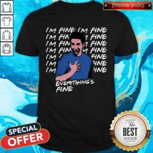 Ross Geller I'm Fine Everything's Fine Shirt