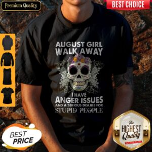 Skull August Girl Walk Away I Have Anger Issues Stupid People Shirt