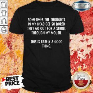 Sometimes The Thoughts In My Head Get So Bored They Go Out For A Stroll Through My Mouth This Is Rarely A Good Thing Shirt
