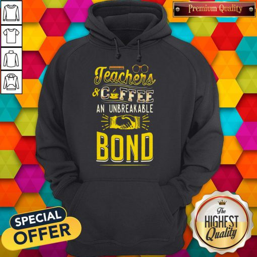 Teachers And Coffee An Unbreakable Bond Hoodie