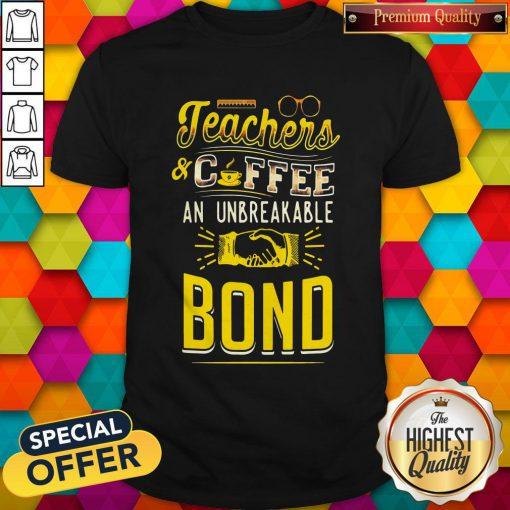 Teachers And Coffee An Unbreakable Bond Shirt