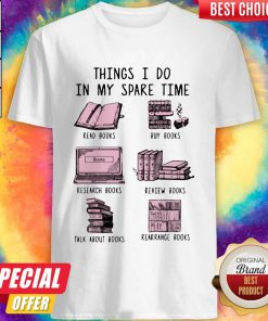 Things I Do In My Spare Time Read Books Buy Books Research Books Review Books Talk About Books Rearrange Books Shirt