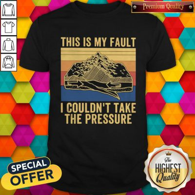 This Is My Fault I Couldn't Take The Pressure Vintage Shirt
