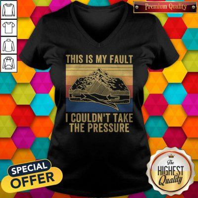 This Is My Fault I Couldn't Take The Pressure Vintage V-neck