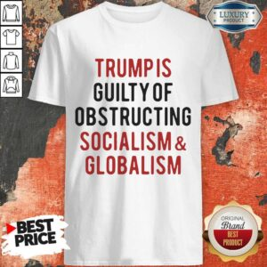 Trump Is Guilty Of Obstructing Socialism Globalism Shirt