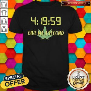 Weed 4 19 59 Give Me A Second Shirt
