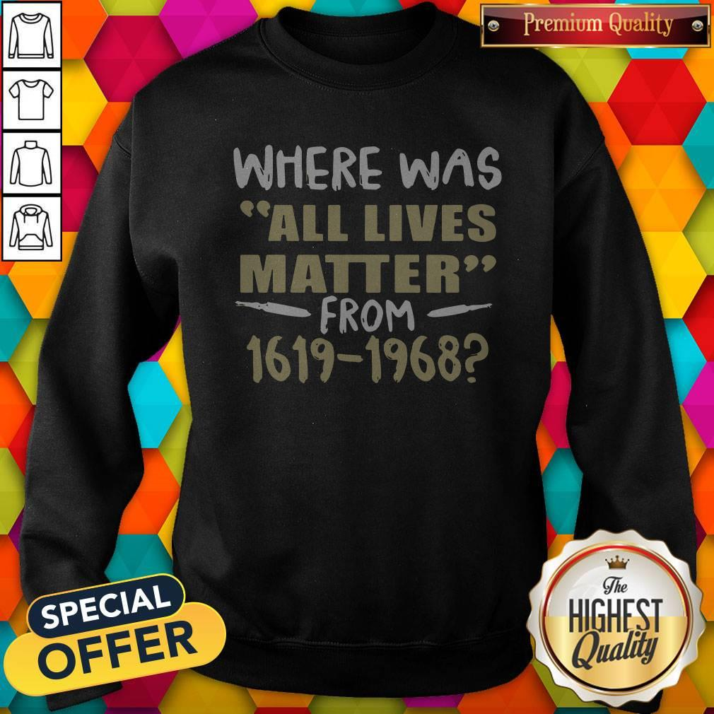 Where Was All Lives Matter From 1916 1968 Sweatshirt