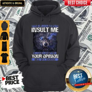 Wolf In Order To Insult Me I Must First Value Your Opinion Nice Try Though Hoodie