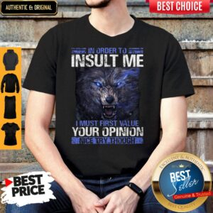 Wolf In Order To Insult Me I Must First Value Your Opinion Nice Try Though Shirt