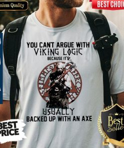 You Can't Argue With Viking Logic Because It's Usually Backed Up With An Axe Shirt