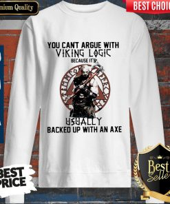 You Can't Argue With Viking Logic Because It's Usually Backed Up With An Axe Sweatshirt