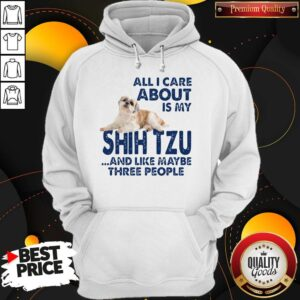 All I Care About Is My Shih Tzu And Like Maybe Three People Hoodie