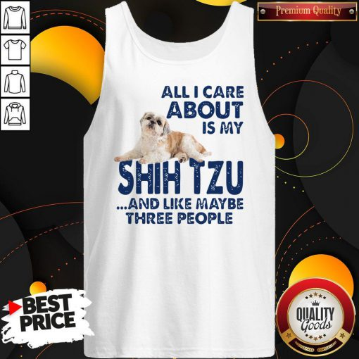 All I Care About Is My Shih Tzu And Like Maybe Three People Tank Top