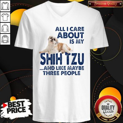 All I Care About Is My Shih Tzu And Like Maybe Three People V-neck
