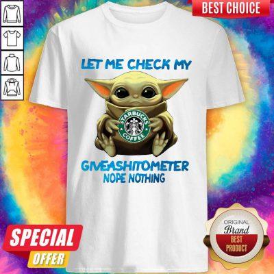 Baby Yoda Hug Starbucks Coffee Let Me Check My Giveashitometer Nope Nothing Shirt