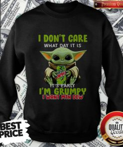 Baby Yoda I Don't Care What Day It Is It's Early I'm Grumpy I Want MTN Dew Sweatshirt